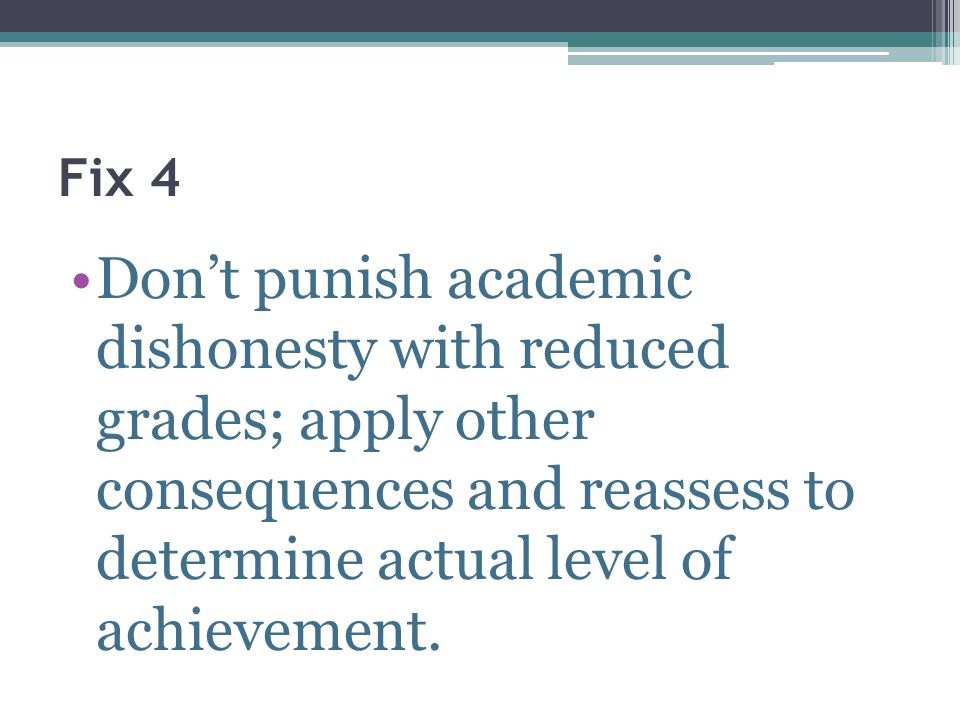Fix 4 Don't punish academic dishonesty with reduced grades; apply other consequences and reassess to determine actual level of achievement.