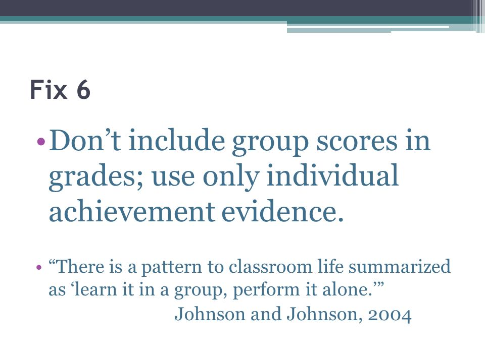 Fix 6 Don't include group scores in grades; use only individual achievement evidence.