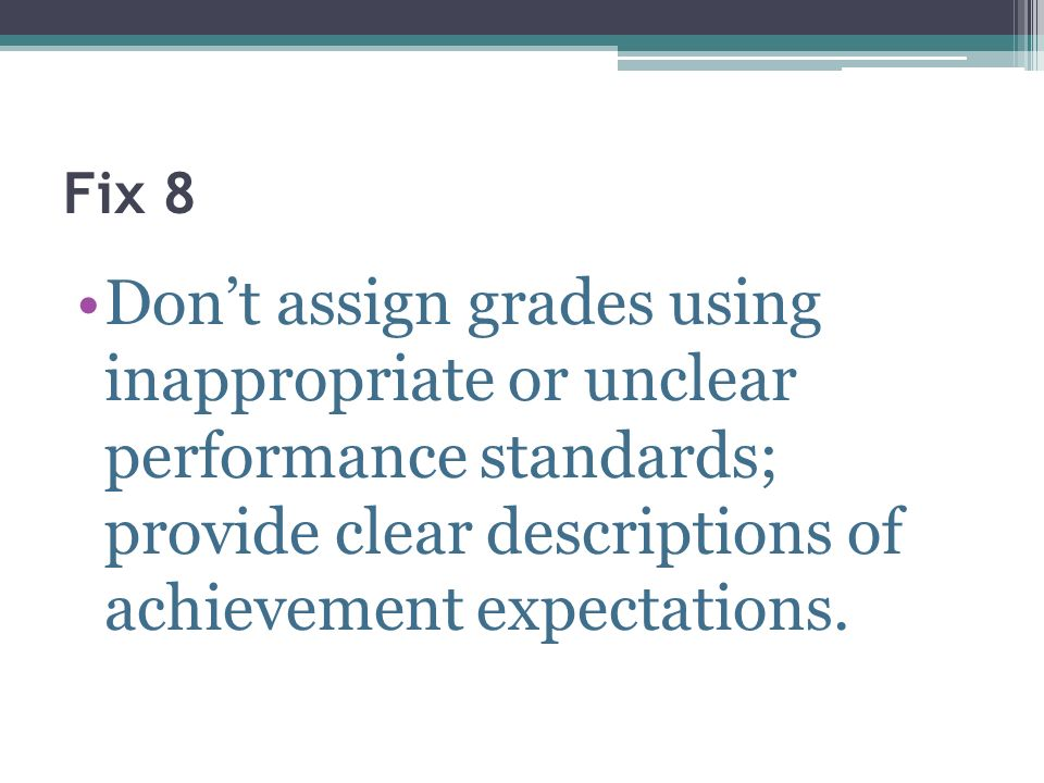 Fix 8Don't assign grades using inappropriate or unclear performance standards; provide clear descriptions of achievement expectations.