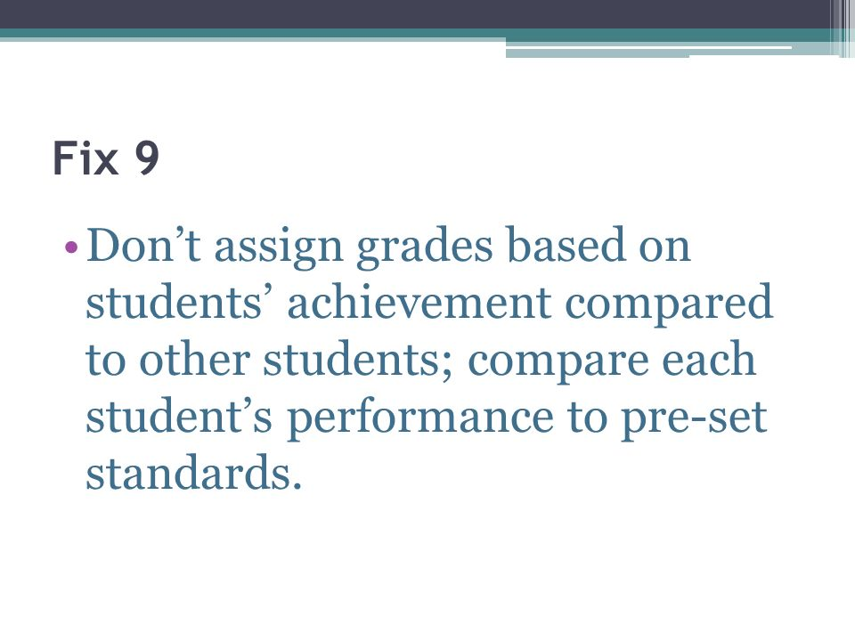 Fix 9 Don't assign grades based on students' achievement compared to other students; compare each student's performance to pre-set standards.