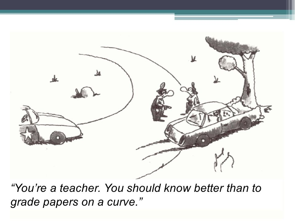 You're a teacher. You should know better than to grade papers on a curve.