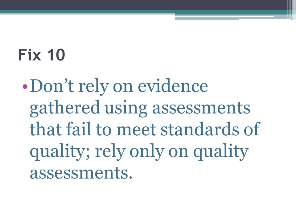 Fix 10Don't rely on evidence gathered using assessments that fail to meet standards of quality; rely only on quality assessments.