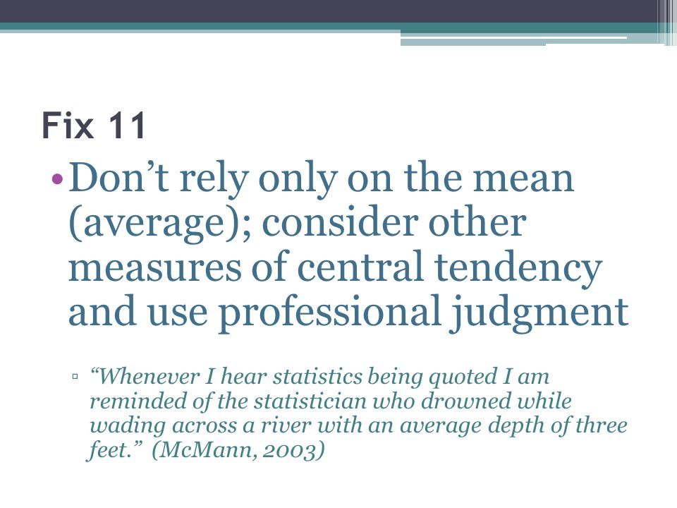 Fix 11 Don't rely only on the mean (average); consider other measures of central tendency and use professional judgment.