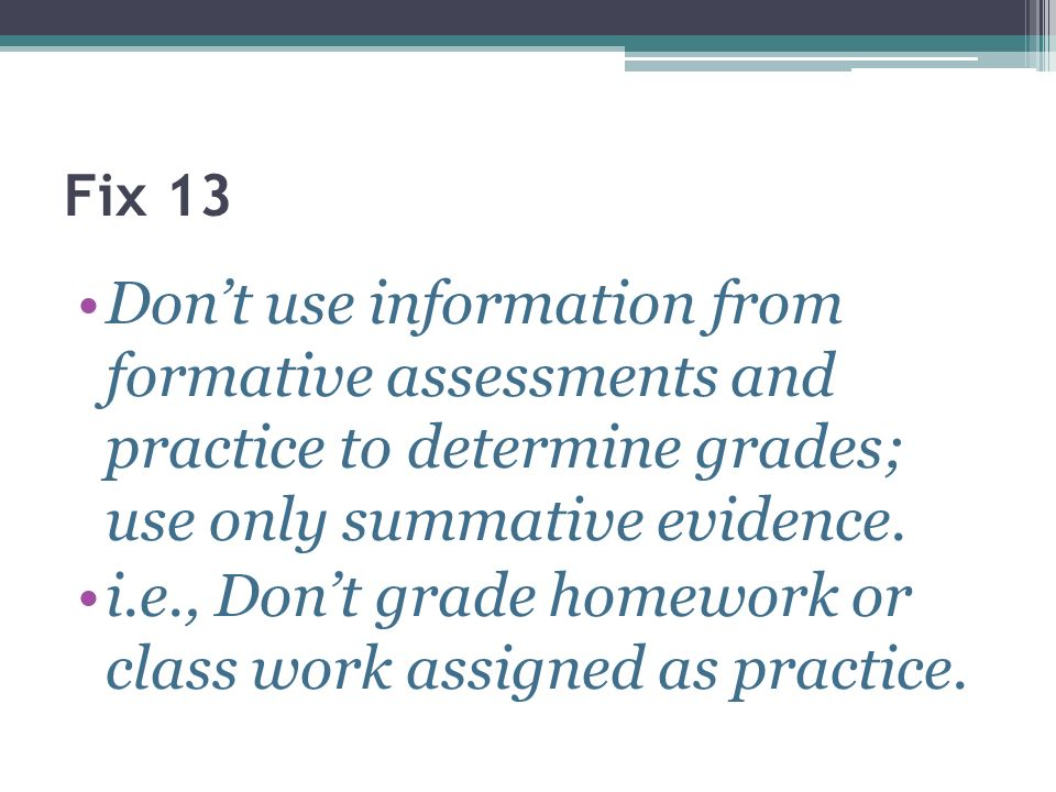i.e., Don't grade homework or class work assigned as practice.