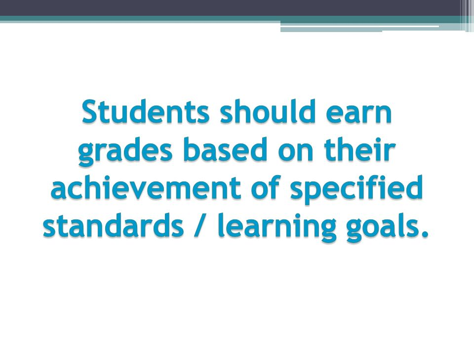 Students should earn grades based on their achievement of specified standards / learning goals.