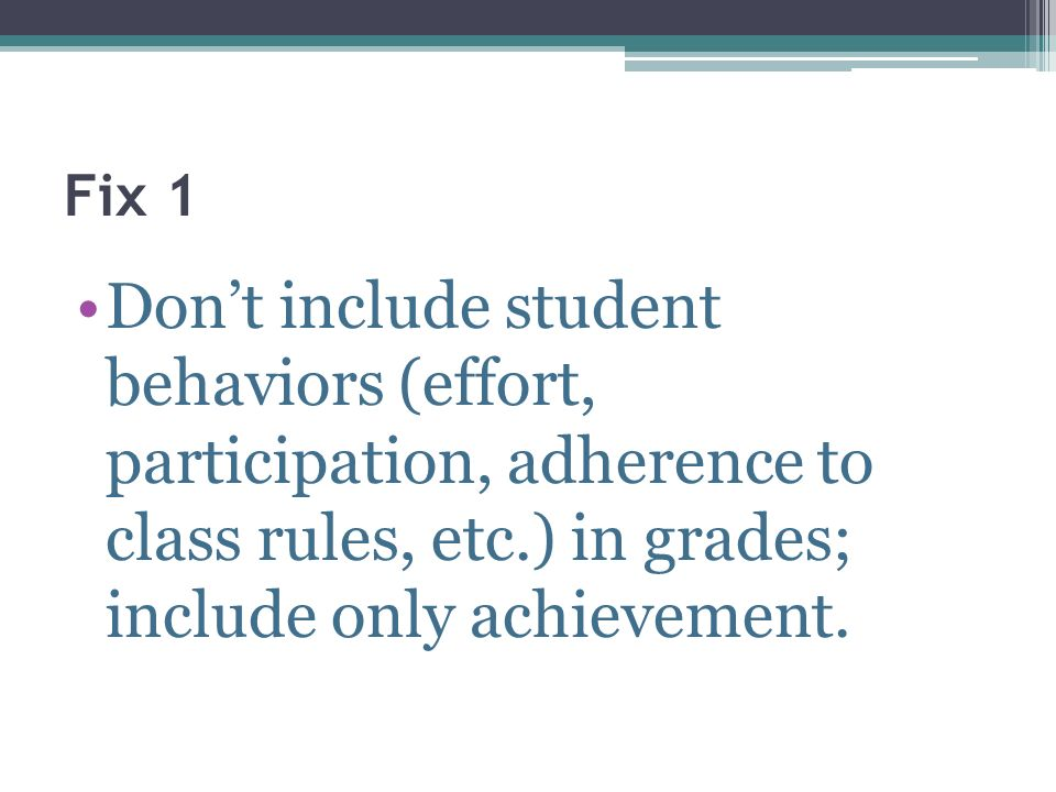 Fix 1Don't include student behaviors (effort, participation, adherence to class rules, etc.) in grades; include only achievement.