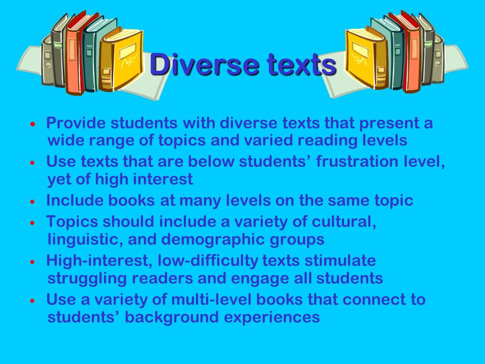 Diverse texts  Provide students with diverse texts that present a wide range of topics and varied reading levels.
