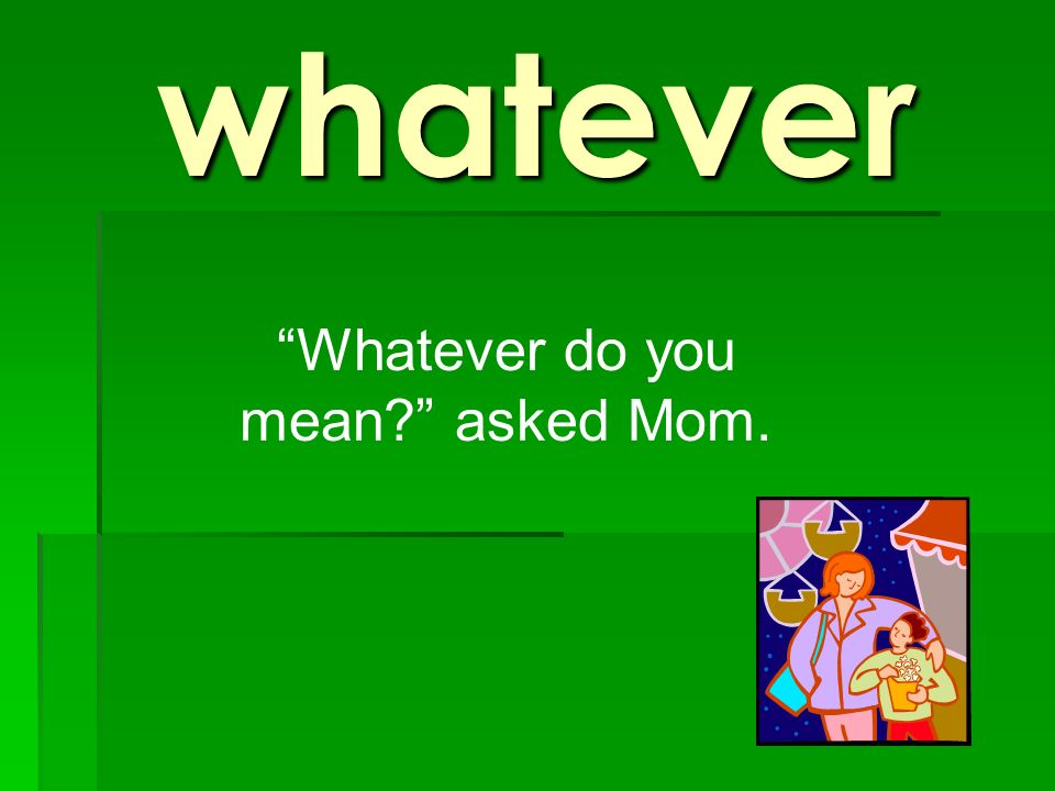 Whatever do you mean asked Mom.