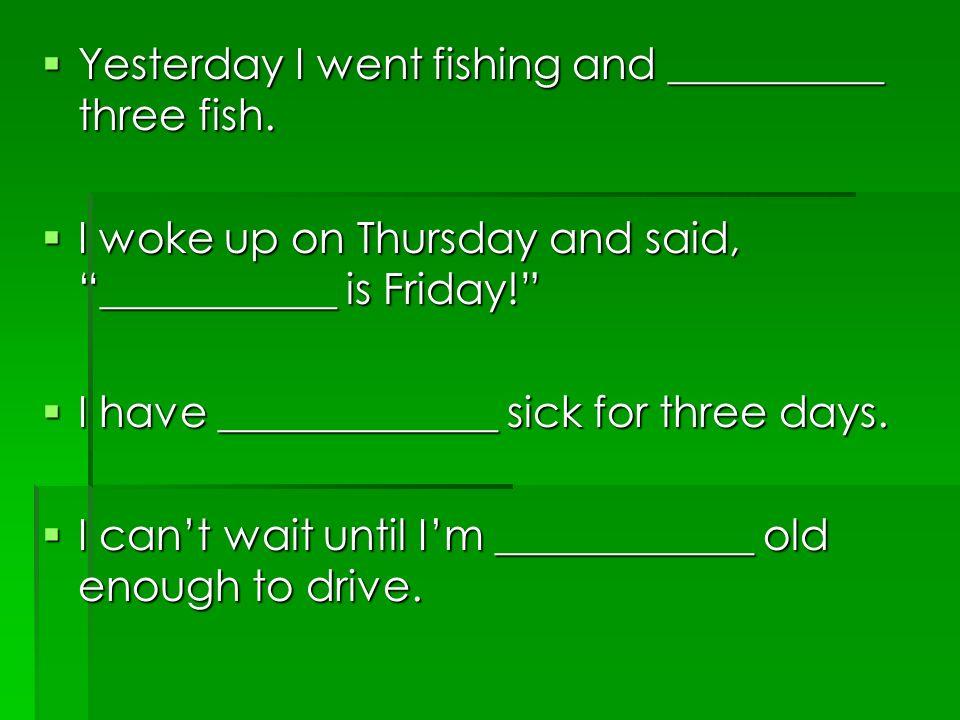 Yesterday I went fishing and __________ three fish.