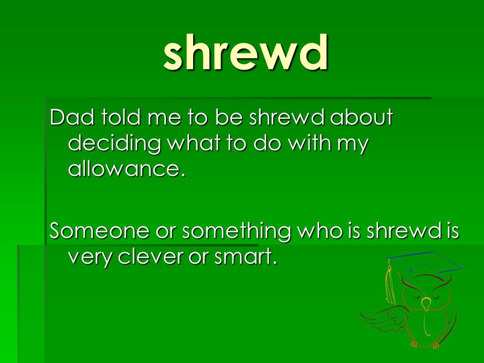 shrewd Dad told me to be shrewd about deciding what to do with my allowance.