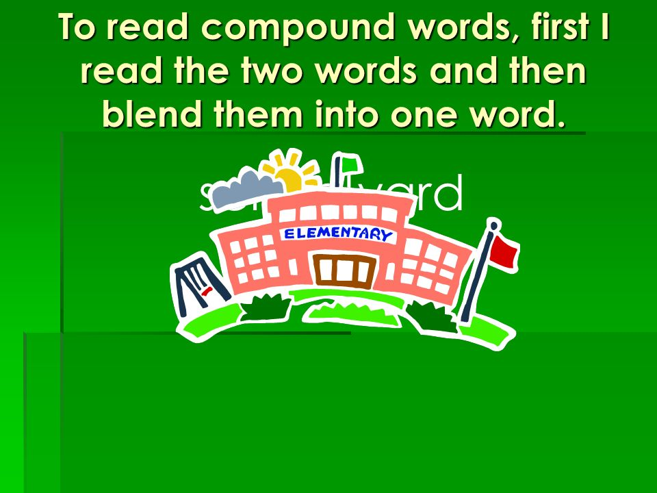 To read compound words, first I read the two words and then blend them into one word.