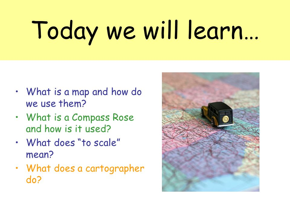 Today we will learn… What is a map and how do we use them