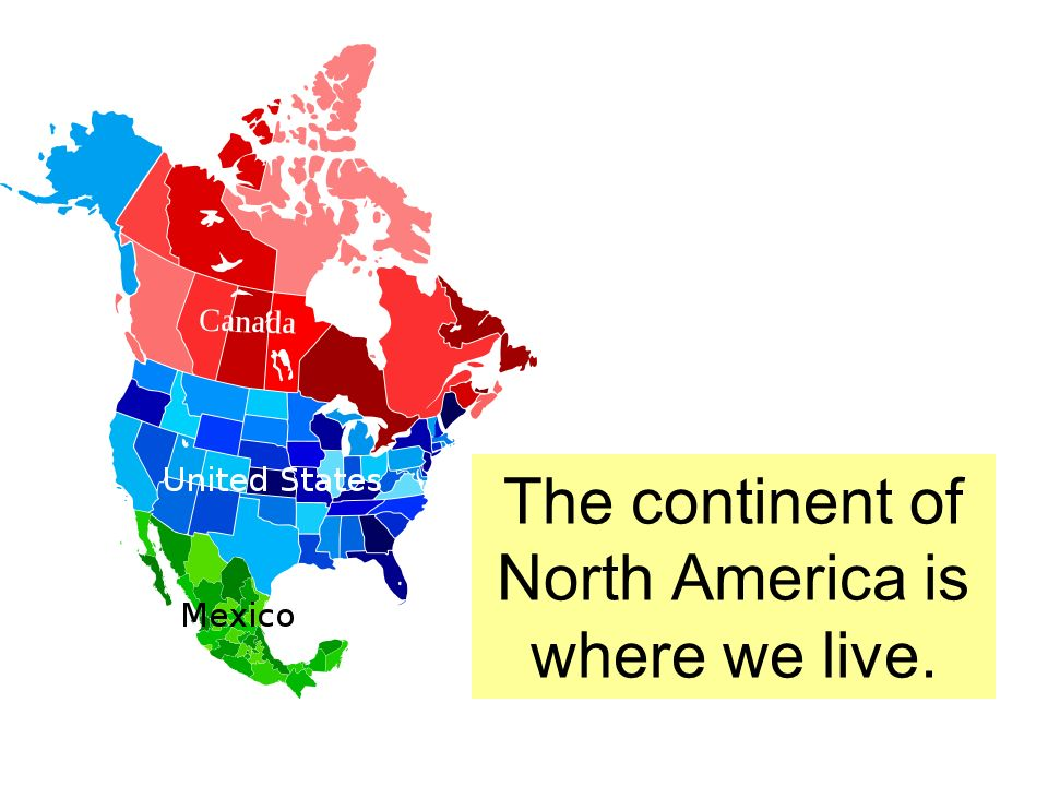 The continent of North America is where we live.