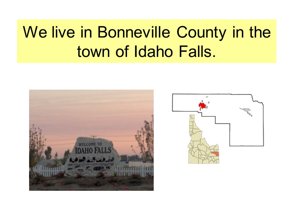 We live in Bonneville County in the town of Idaho Falls.