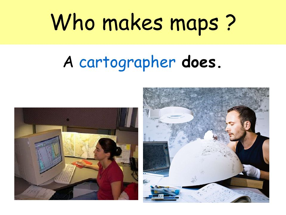 Who makes maps A cartographer does.