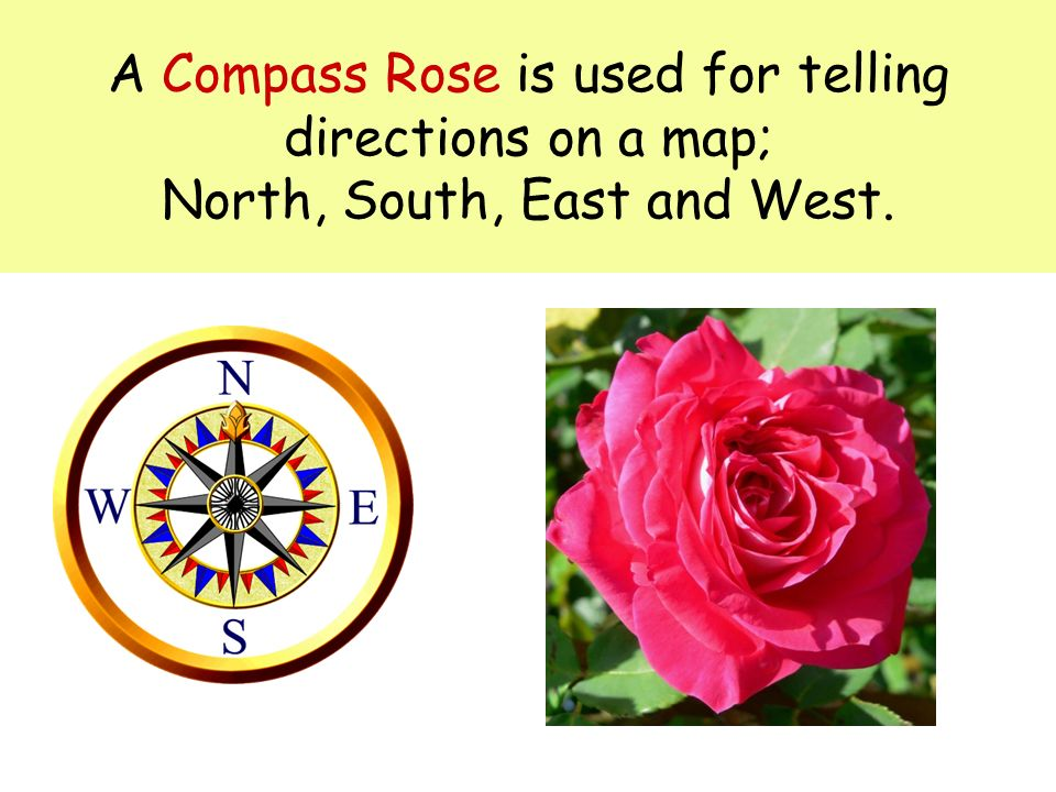 A Compass Rose is used for telling directions on a map; North, South, East and West.