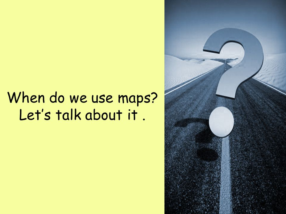When do we use maps Let's talk about it .