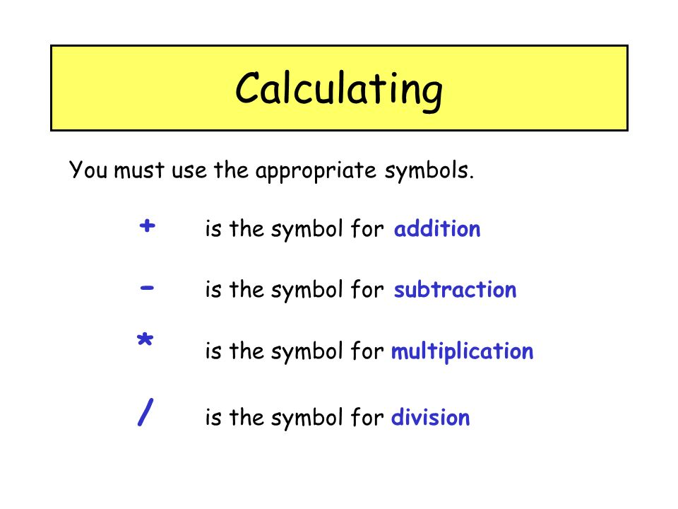 Calculating You must use the appropriate symbols.