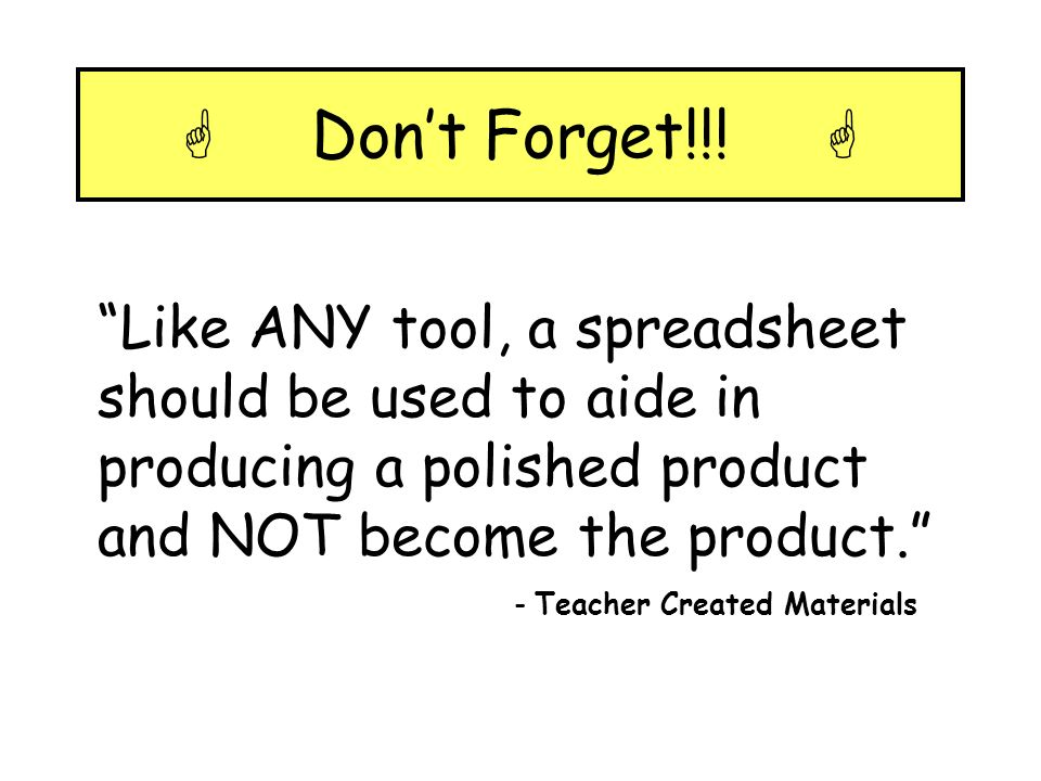  Don't Forget!!!  Like ANY tool, a spreadsheet should be used to aide in producing a polished product and NOT become the product.