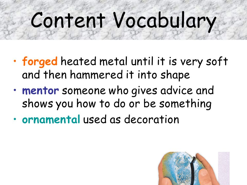 Content Vocabulary forged heated metal until it is very soft and then hammered it into shape.