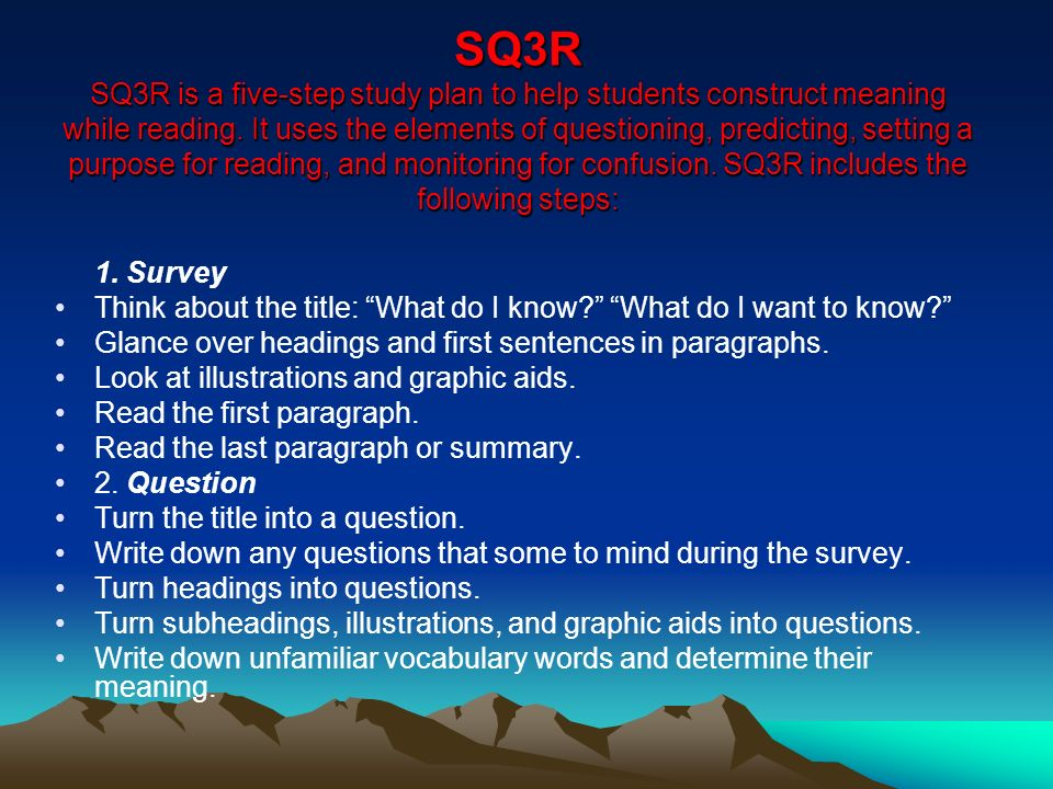SQ3R SQ3R is a five-step study plan to help students construct meaning while reading. It uses the elements of questioning, predicting, setting a purpose for reading, and monitoring for confusion. SQ3R includes the following steps: