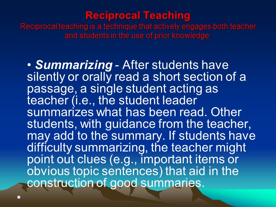 Reciprocal Teaching Reciprocal teaching is a technique that actively engages both teacher and students in the use of prior knowledge.