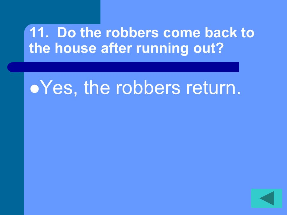 11. Do the robbers come back to the house after running out