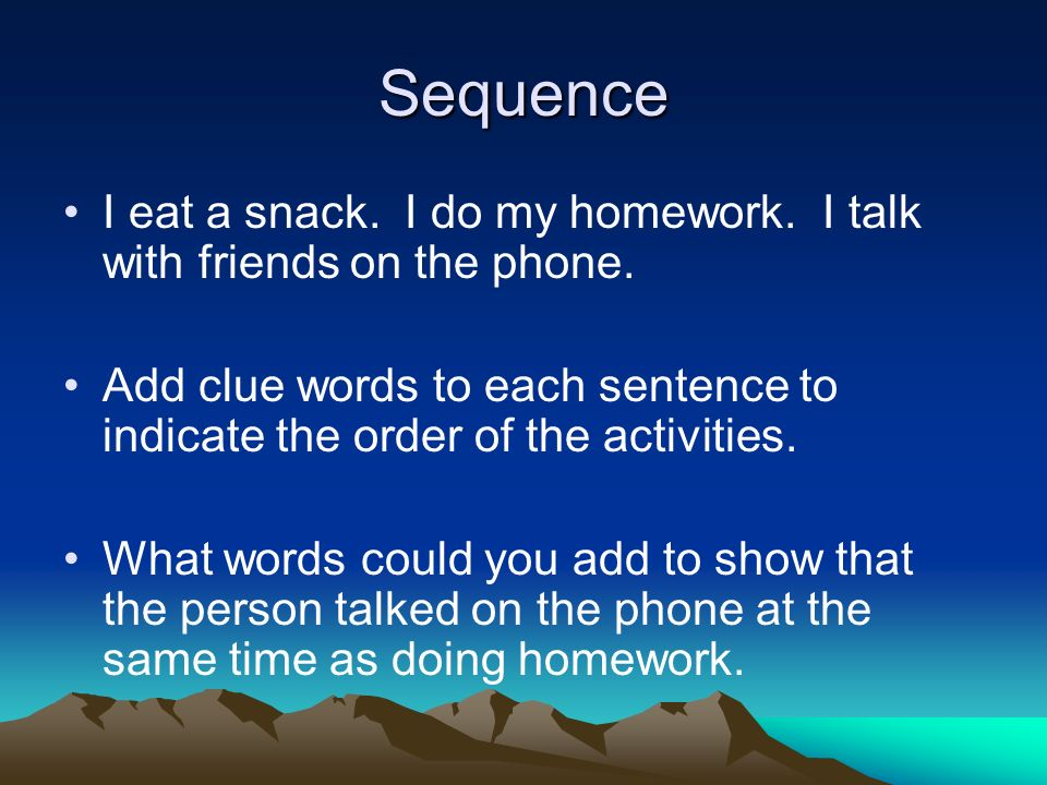 Sequence I eat a snack. I do my homework. I talk with friends on the phone.
