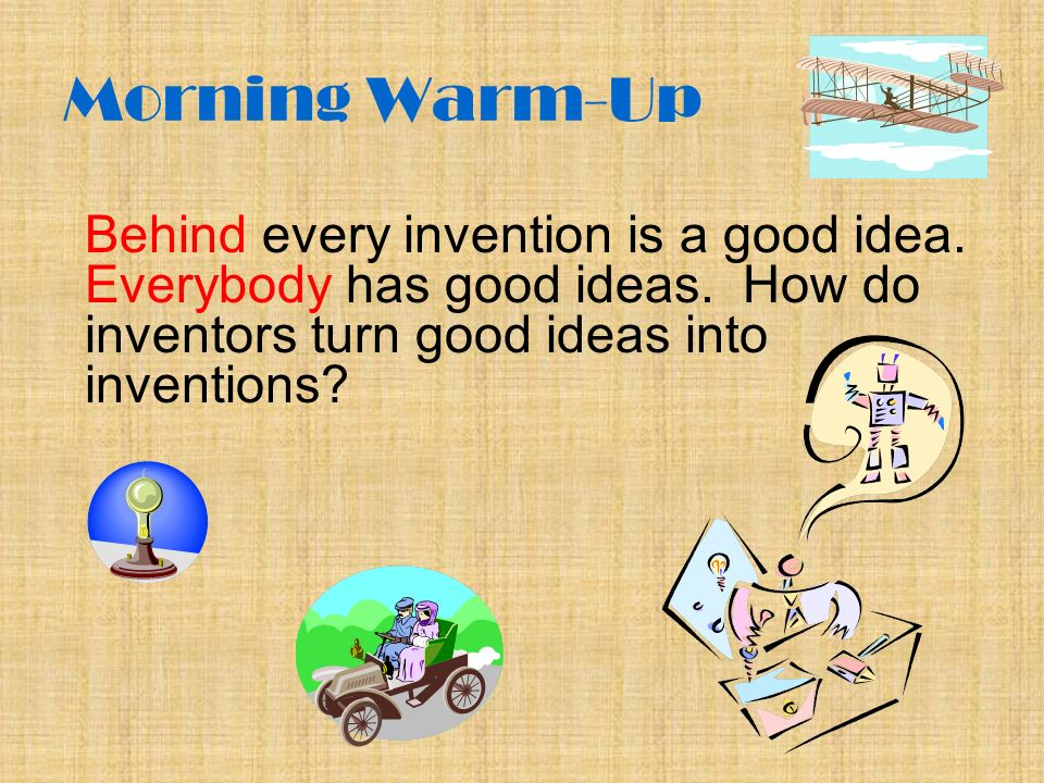 Morning Warm-Up Behind every invention is a good idea.