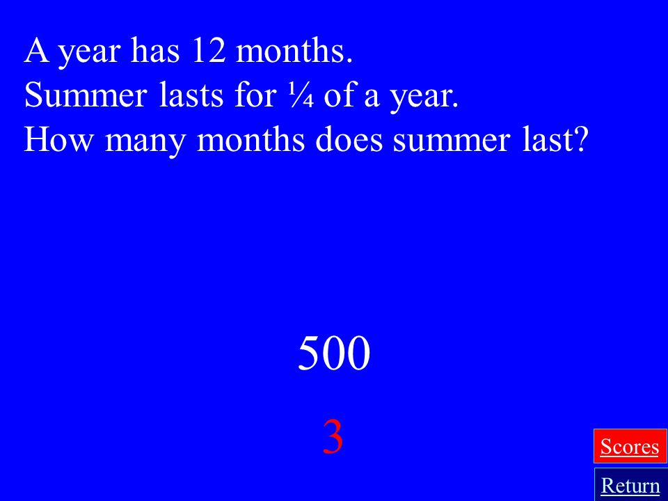 500 3 A year has 12 months. Summer lasts for ¼ of a year.