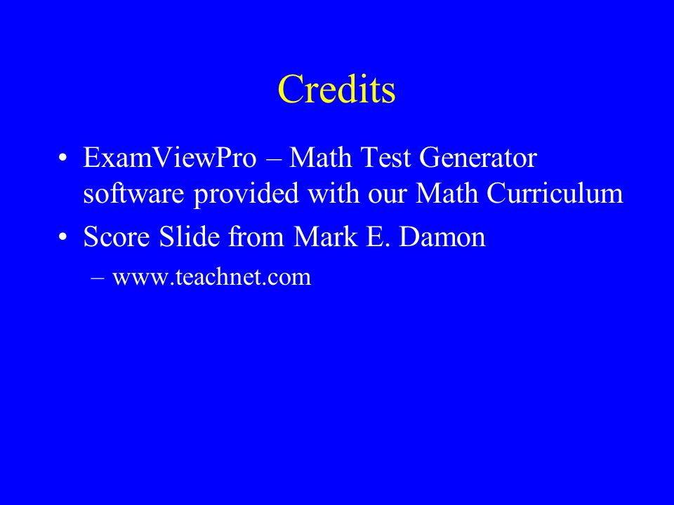 Credits ExamViewPro – Math Test Generator software provided with our Math Curriculum. Score Slide from Mark E. Damon.