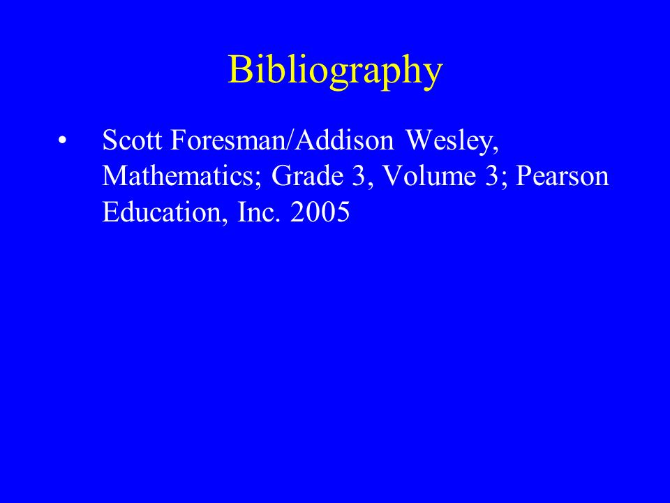 Bibliography Scott Foresman/Addison Wesley, Mathematics; Grade 3, Volume 3; Pearson Education, Inc.