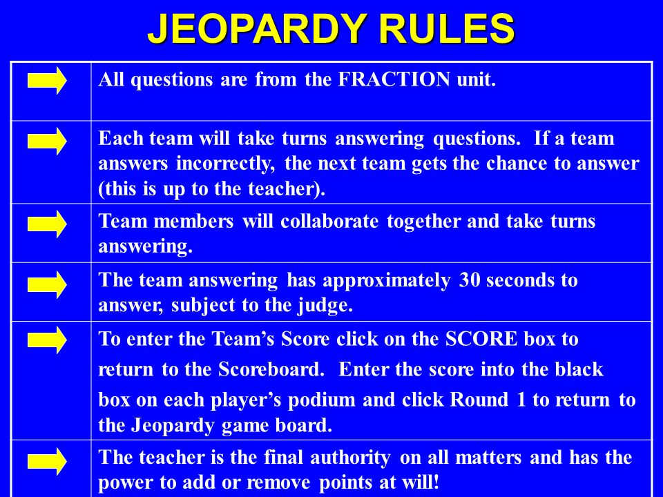 JEOPARDY RULES All questions are from the FRACTION unit.
