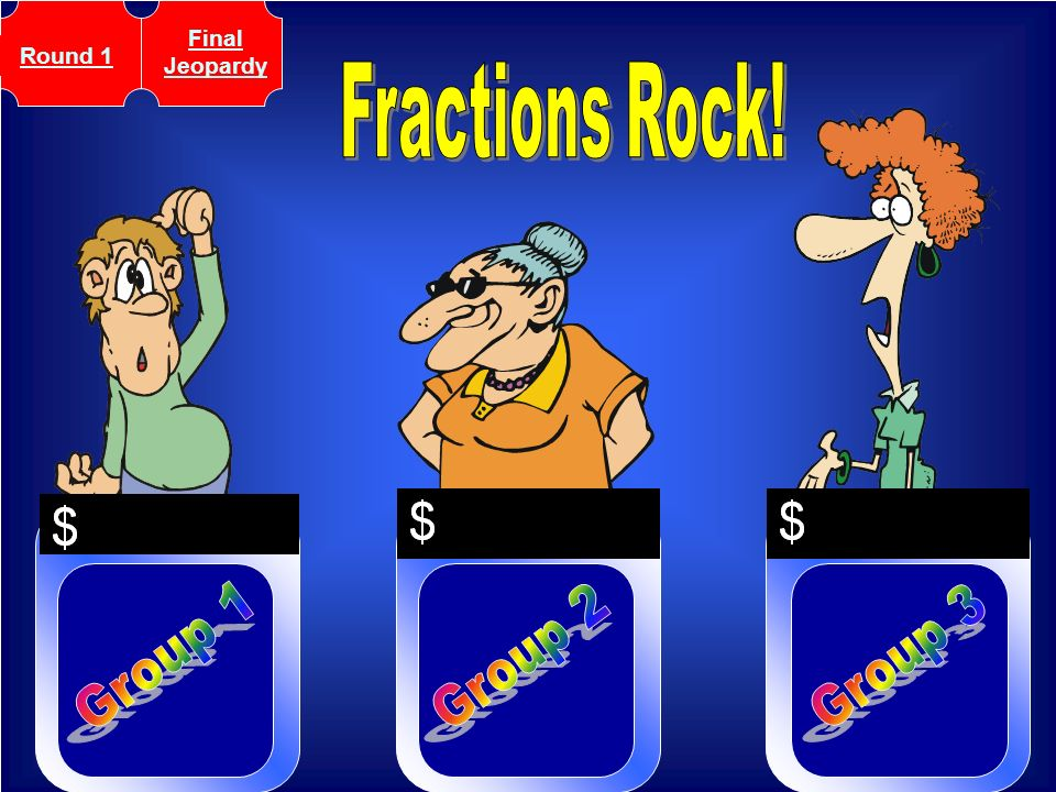 Final Jeopardy Round 1 Fractions Rock! Group 1 Group 2 Group 3