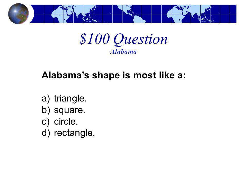 $100 Question Alabama Alabama's shape is most like a: triangle.