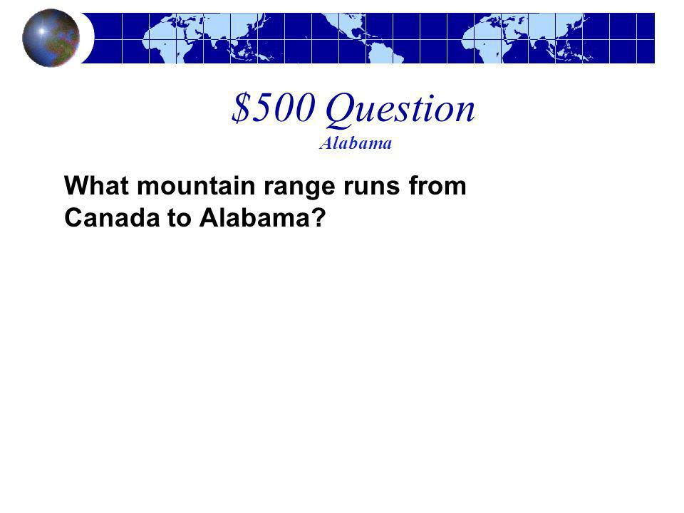 $500 Question Alabama What mountain range runs from Canada to Alabama