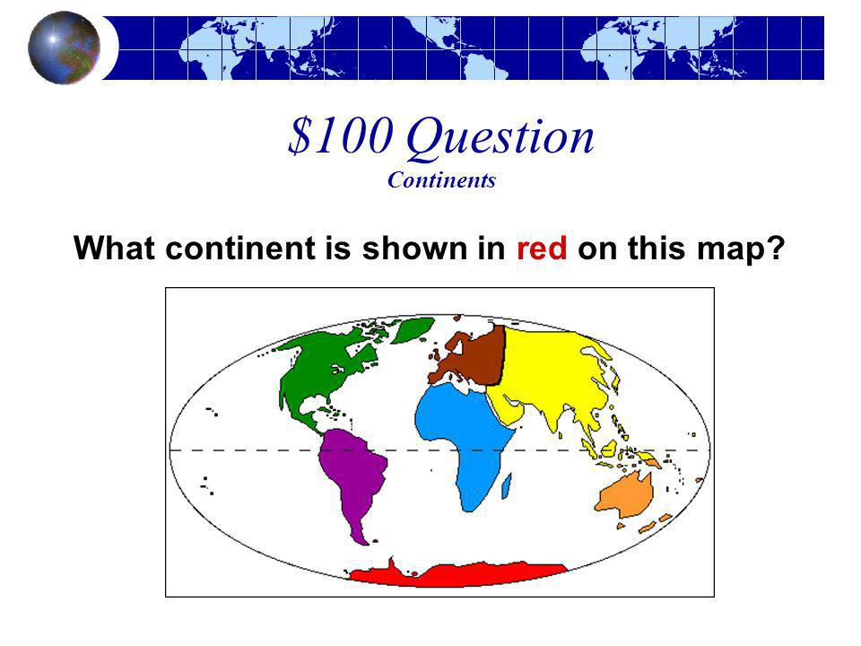$100 Question Continents What continent is shown in red on this map