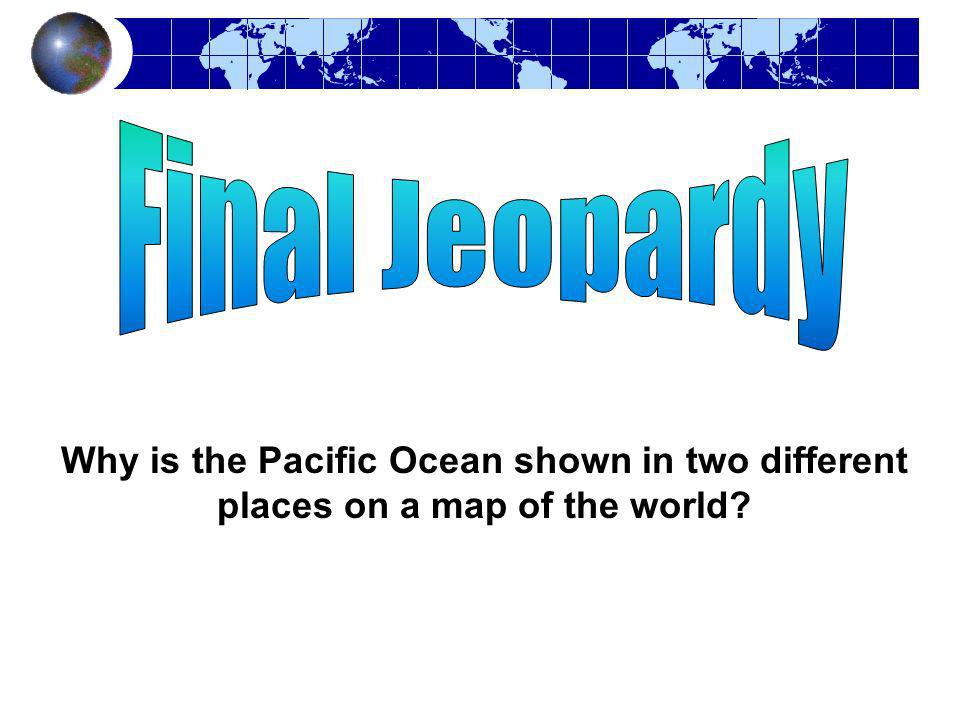 Final Jeopardy Why is the Pacific Ocean shown in two different