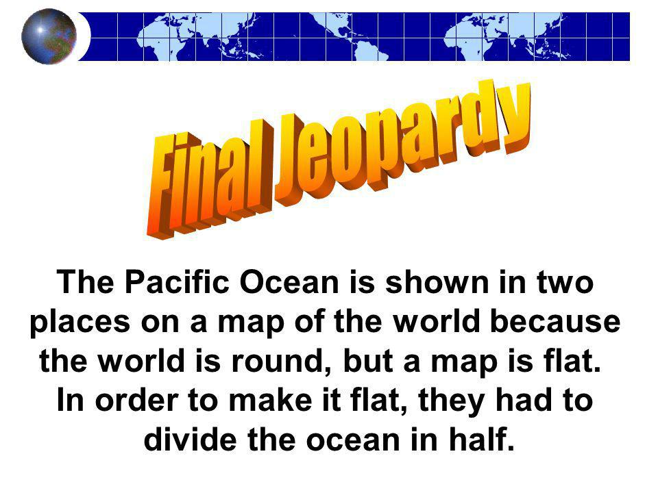 The Pacific Ocean is shown in two places on a map of the world because