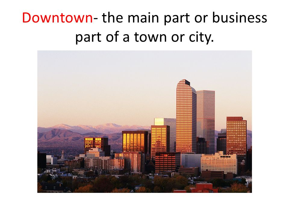 Downtown- the main part or business part of a town or city.