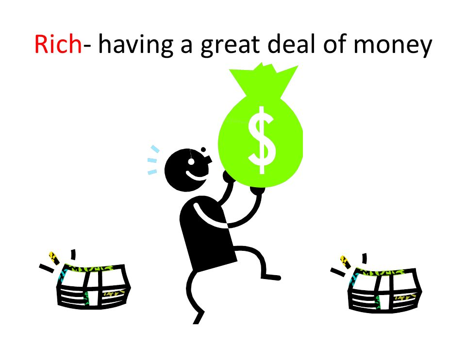 Rich- having a great deal of money