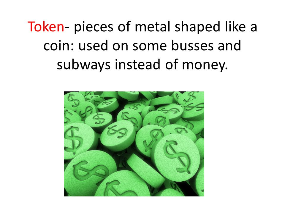 Token- pieces of metal shaped like a coin: used on some busses and subways instead of money.