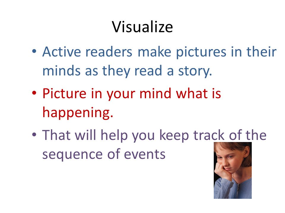 Visualize Active readers make pictures in their minds as they read a story. Picture in your mind what is happening.