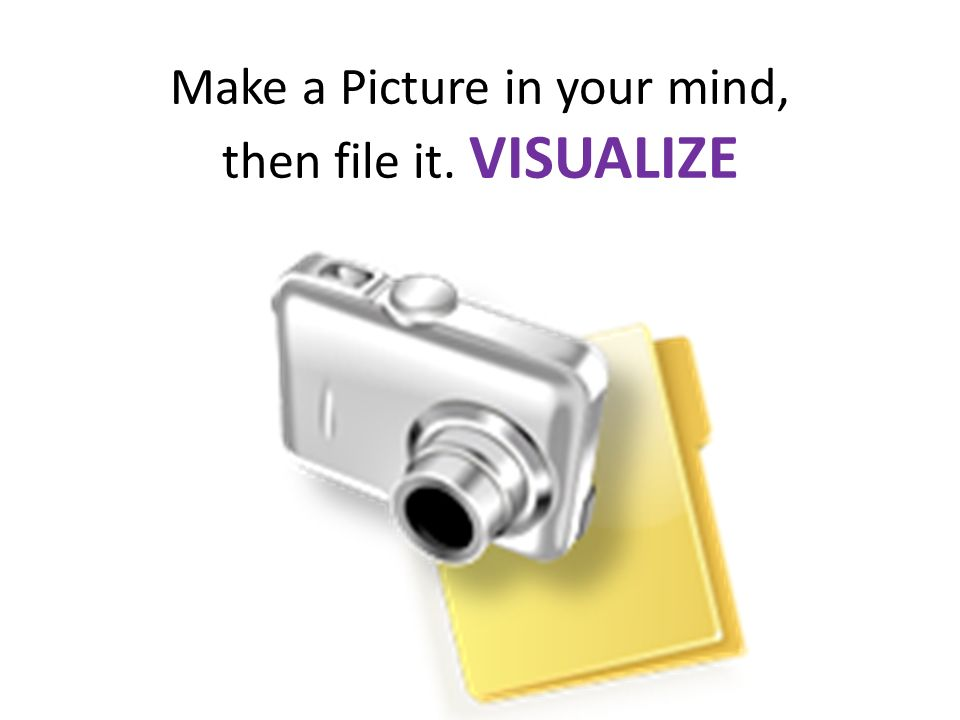 Make a Picture in your mind, then file it. VISUALIZE