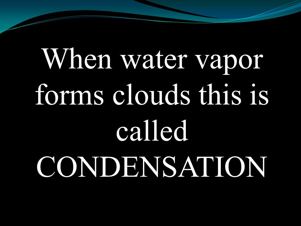 When water vapor forms clouds this is called CONDENSATION