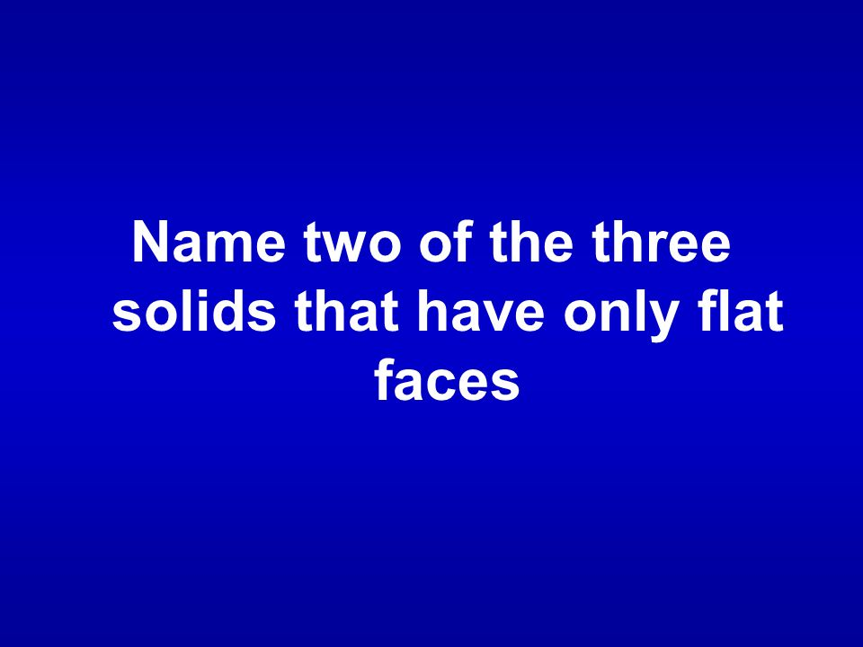 Name two of the three solids that have only flat faces