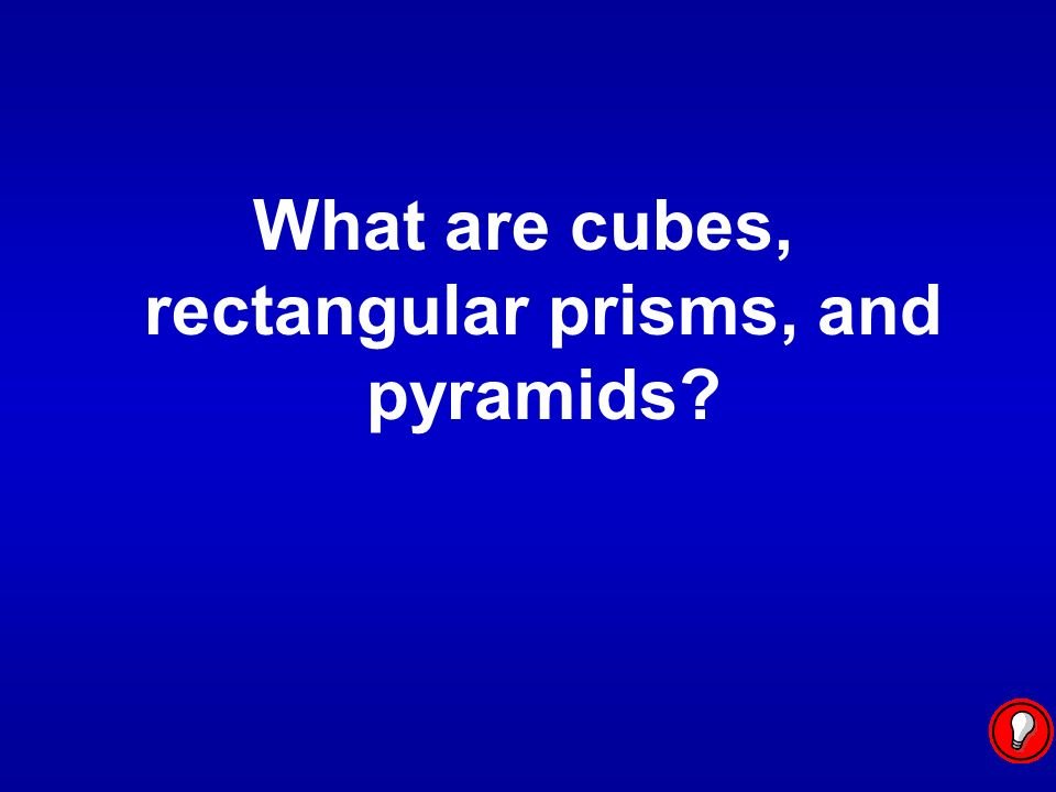 What are cubes, rectangular prisms, and pyramids