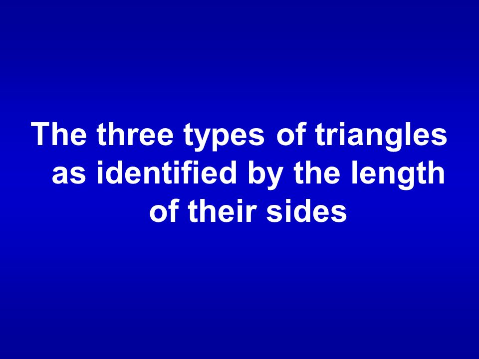 The three types of triangles as identified by the length of their sides