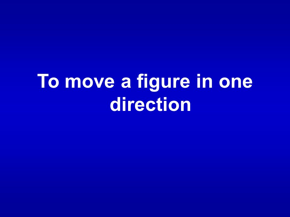 To move a figure in one direction