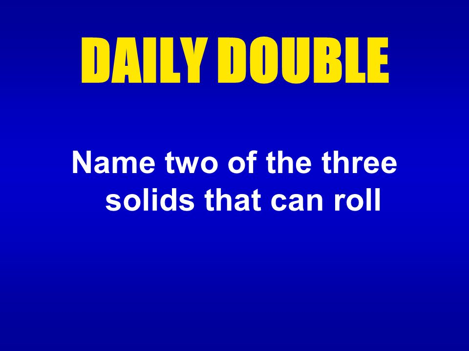 Name two of the three solids that can roll